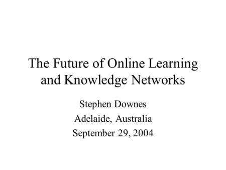 The Future of Online Learning and Knowledge Networks Stephen Downes Adelaide, Australia September 29, 2004.