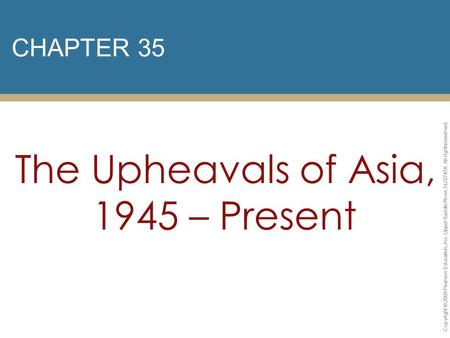 CHAPTER 35 The Upheavals of Asia, 1945 – Present Copyright © 2009 Pearson Education, Inc. Upper Saddle River, NJ 07458. All rights reserved.