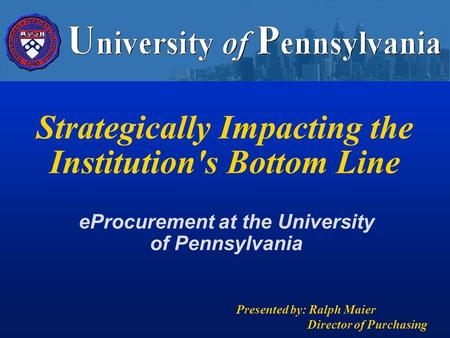 Strategically Impacting the Institution's Bottom Line Presented by: Ralph Maier Director of Purchasing eProcurement at the University of Pennsylvania.