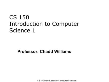 CS150 Introduction to Computer Science 1 Professor: Chadd Williams.