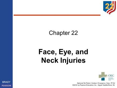National Ski Patrol, Outdoor Emergency Care, 5 th Ed ©2012 by Pearson Education, Inc., Upper Saddle River, NJ BRADY Chapter 22 Face, Eye, and Neck Injuries.