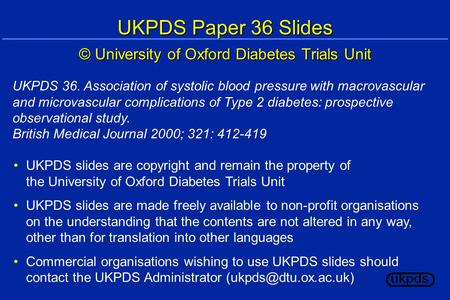 UKPDS Paper 36 Slides © University of Oxford Diabetes Trials Unit UKPDS slides are copyright and remain the property of the University of Oxford Diabetes.