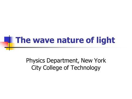 The wave nature of light Physics Department, New York City College of Technology.