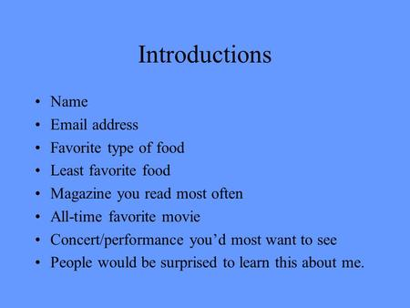 Introductions Name Email address Favorite type of food Least favorite food Magazine you read most often All-time favorite movie Concert/performance you'd.