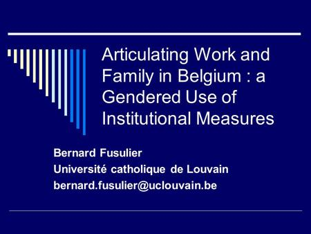 Articulating Work and Family in Belgium : a Gendered Use of Institutional Measures Bernard Fusulier Université catholique de Louvain