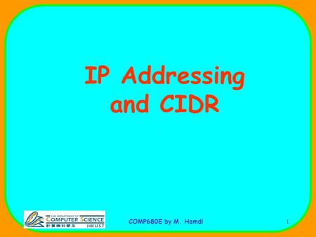 COMP680E by M. Hamdi1 IP Addressing and CIDR. COMP680E by M. Hamdi2 IP Addresses.
