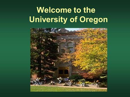 Welcome to the University of Oregon. Today Earning a Bachelor's degree - the big picture How to get started - possible Fall Term classes Tomorrow Meet.