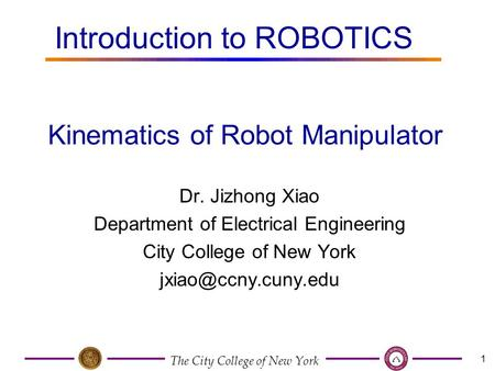 The City College of New York 1 Dr. Jizhong Xiao Department of Electrical Engineering City College of New York Kinematics of Robot Manipulator.