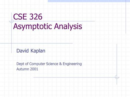 CSE 326 Asymptotic Analysis David Kaplan Dept of Computer Science & Engineering Autumn 2001.