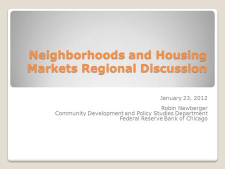 Neighborhoods and Housing Markets Regional Discussion January 23, 2012 Robin Newberger Community Development and Policy Studies Department Federal Reserve.