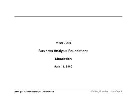 MBA7020_07.ppt/July 11, 2005/Page 1 Georgia State University - Confidential MBA 7020 Business Analysis Foundations Simulation July 11, 2005.