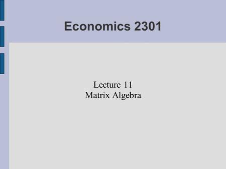 Economics 2301 Lecture 11 Matrix Algebra. Acknowledgement Much of the material on these slides was taken from Krishnan Namboodiri's book, MATRIX ALGEBRA: