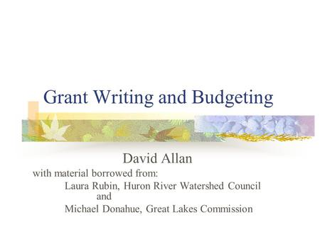 Grant Writing and Budgeting David Allan with material borrowed from: Laura Rubin, Huron River Watershed Council and Michael Donahue, Great Lakes Commission.