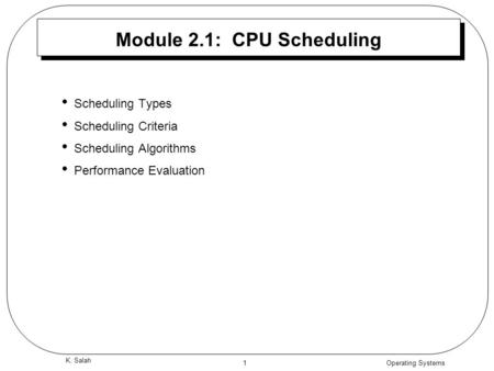 Operating Systems 1 K. Salah Module 2.1: CPU Scheduling Scheduling Types Scheduling Criteria Scheduling Algorithms Performance Evaluation.