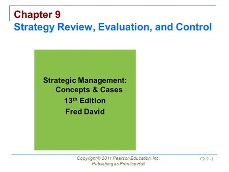 Copyright © 2011 Pearson Education, Inc. Publishing as Prentice Hall Ch 9 -1 Chapter 9 Strategy Review, Evaluation, and Control Strategic Management: Concepts.