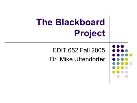 The Blackboard Project EDIT 652 Fall 2005 Dr. Mike Uttendorfer.