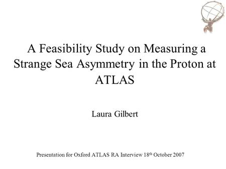 A Feasibility Study on Measuring a Strange Sea Asymmetry in the Proton at ATLAS Laura Gilbert Presentation for Oxford ATLAS RA Interview 18 th October.