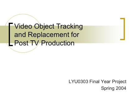 Video Object Tracking and Replacement for Post TV Production LYU0303 Final Year Project Spring 2004.