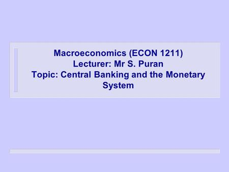 Macroeconomics (ECON 1211) Lecturer: Mr S. Puran Topic: Central Banking and the Monetary System.