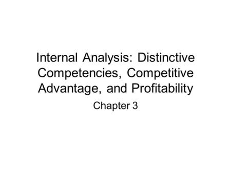 Internal Analysis: Distinctive Competencies, Competitive Advantage, and Profitability Chapter 3.