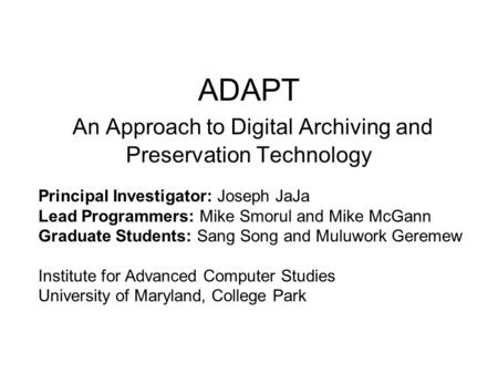 ADAPT An Approach to Digital Archiving and Preservation Technology Principal Investigator: Joseph JaJa Lead Programmers: Mike Smorul and Mike McGann Graduate.