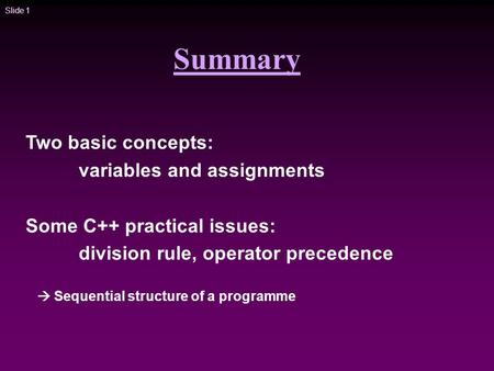 Slide 1 Summary Two basic concepts: variables and assignments Some C++ practical issues: division rule, operator precedence  Sequential structure of a.