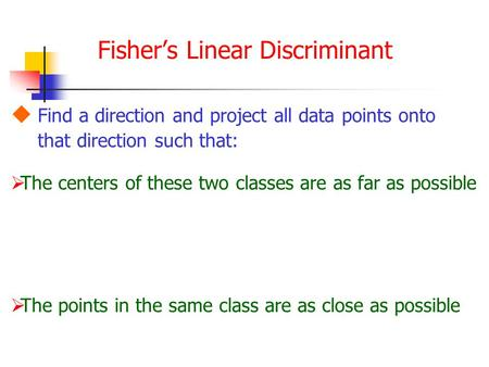 Fisher's Linear Discriminant  Find a direction and project all data points onto that direction such that:  The points in the same class are as close.