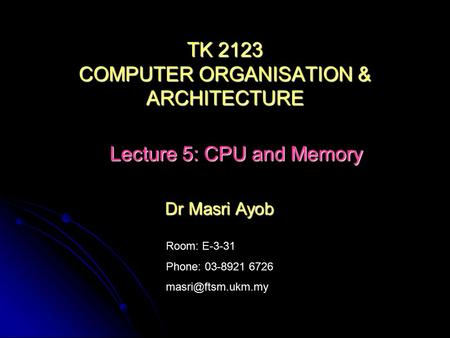 Room: E-3-31 Phone: 03-8921 6726 Dr Masri Ayob TK 2123 COMPUTER ORGANISATION & ARCHITECTURE Lecture 5: CPU and Memory.