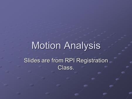 Motion Analysis Slides are from RPI Registration Class.