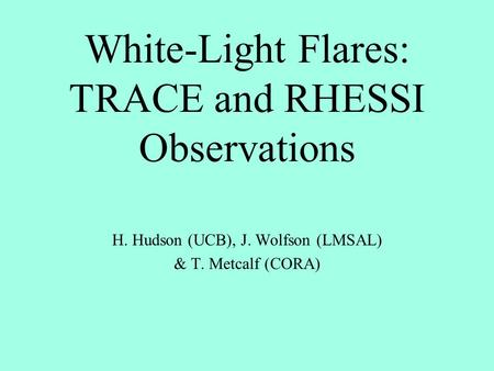 White-Light Flares: TRACE and RHESSI Observations H. Hudson (UCB), J. Wolfson (LMSAL) & T. Metcalf (CORA)