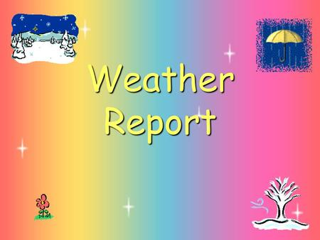 Weather Report. Look at the pictures and tell the weather.