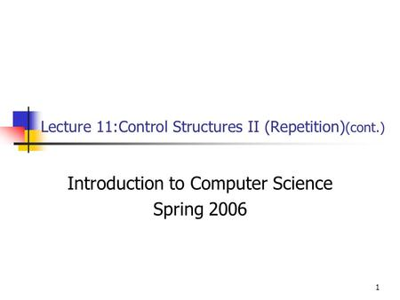 1 Lecture 11:Control Structures II (Repetition) (cont.) Introduction to Computer Science Spring 2006.