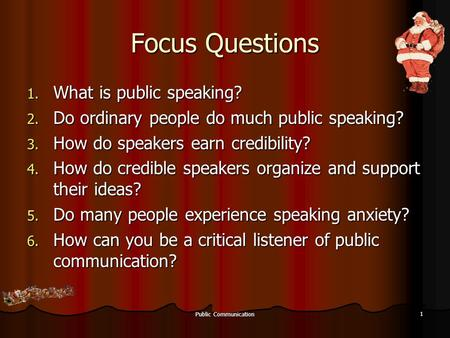 Public Communication 1 Focus Questions 1. What is public speaking? 2. Do ordinary people do much public speaking? 3. How do speakers earn credibility?