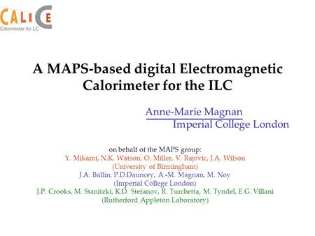 Anne-Marie Magnan Imperial College London A MAPS-based digital Electromagnetic Calorimeter for the ILC on behalf of the MAPS group: Y. Mikami, N.K. Watson,