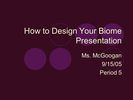 How to Design Your Biome Presentation Ms. McGoogan 9/15/05 Period 5.
