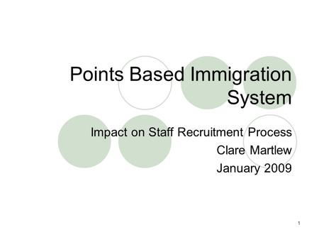 1 Points Based Immigration System Impact on Staff Recruitment Process Clare Martlew January 2009.