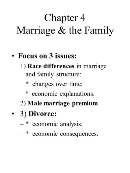 Chapter 4 Marriage & the Family Focus on 3 issues: 1) Race differences in marriage and family structure: * changes over time; * economic explanations.