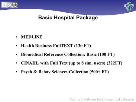 Online Databases for Biomedical Libraries Basic Hospital Package MEDLINE Health Business FullTEXT (130 FT) Biomedical Reference Collection: Basic (100.