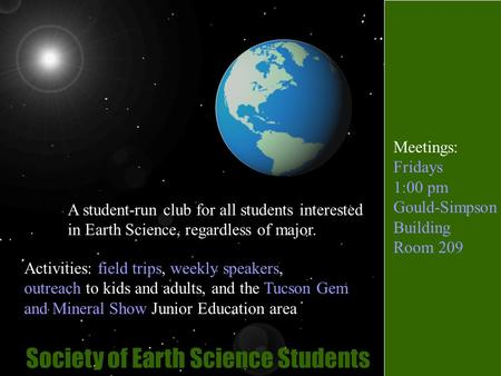 Society of Earth Science Students A student-run club for all students interested in Earth Science, regardless of major. Activities: field trips, weekly.