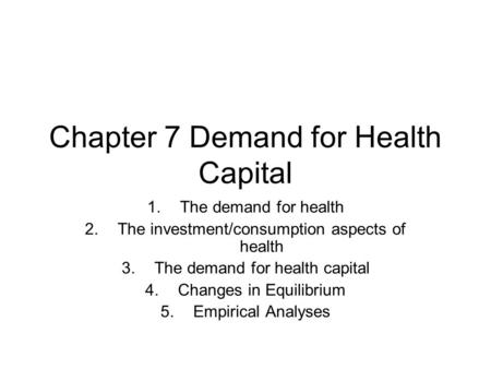 Chapter 7 Demand for Health Capital 1.The demand for health 2.The investment/consumption aspects of health 3.The demand for health capital 4.Changes in.