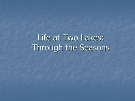 Life at Two Lakes: Through the Seasons. Starting Questions You are going to be shown pictures from two lakes throughout the year. You are going to be.