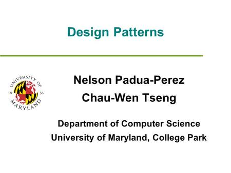 Design Patterns Nelson Padua-Perez Chau-Wen Tseng Department of Computer Science University of Maryland, College Park.