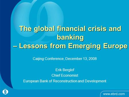 The global financial crisis and banking – Lessons from Emerging Europe Caijing Conference, December 13, 2008 Erik Berglof Chief Economist European Bank.