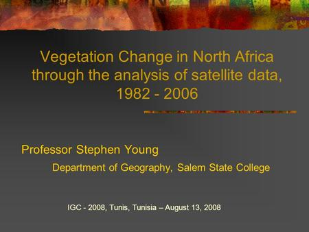 Vegetation Change in North Africa through the analysis of satellite data, 1982 - 2006 Professor Stephen Young Department of Geography, Salem State College.