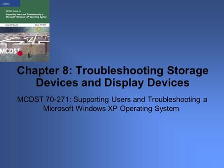 MCDST 70-271: Supporting Users and Troubleshooting a Microsoft Windows XP Operating System Chapter 8: Troubleshooting Storage Devices and Display Devices.