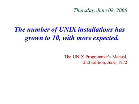 Thursday, June 08, 2006 The number of UNIX installations has grown to 10, with more expected. The UNIX Programmer's Manual, 2nd Edition, June, 1972.