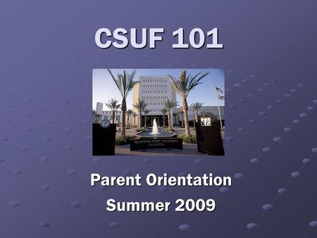 CSUF 101 Parent Orientation Summer 2009. Cal State Fullerton …where learning is preeminent.