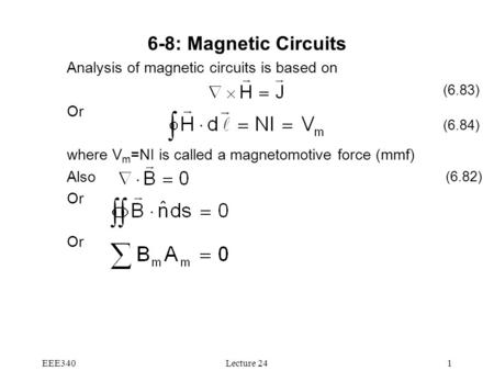 EEE340Lecture 241 6-8: Magnetic Circuits Analysis of magnetic circuits is based on Or where V m =NI is called a magnetomotive force (mmf) Also Or (6.83)