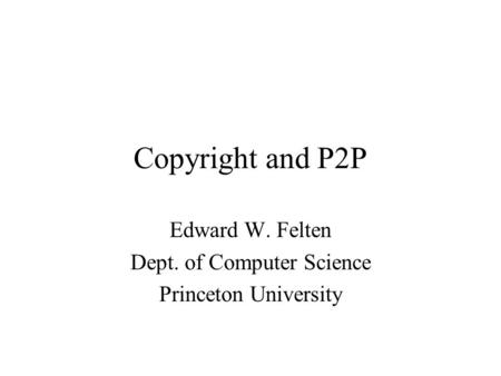 Copyright and P2P Edward W. Felten Dept. of Computer Science Princeton University.