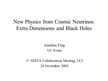 New Physics from Cosmic Neutrinos: Extra Dimensions and Black Holes Jonathan Feng UC Irvine 1 st ANITA Collaboration Meeting, UCI 24 November 2002.
